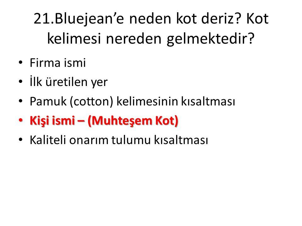 21.Bluejean'e neden kot deriz? Kot kelimesi nereden gelmektedir? • Firma ismi • İlk üretilen yer • Pamuk (cotton) kelimesinin kısaltması • Kişi ismi –