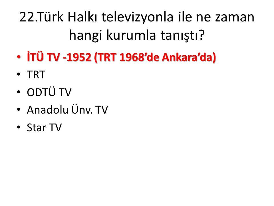 22.Türk Halkı televizyonla ile ne zaman hangi kurumla tanıştı? • İTÜ TV -1952 (TRT 1968'de Ankara'da) • TRT • ODTÜ TV • Anadolu Ünv. TV • Star TV