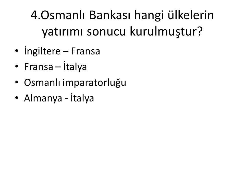 4.Osmanlı Bankası hangi ülkelerin yatırımı sonucu kurulmuştur? • İngiltere – Fransa • Fransa – İtalya • Osmanlı imparatorluğu • Almanya - İtalya