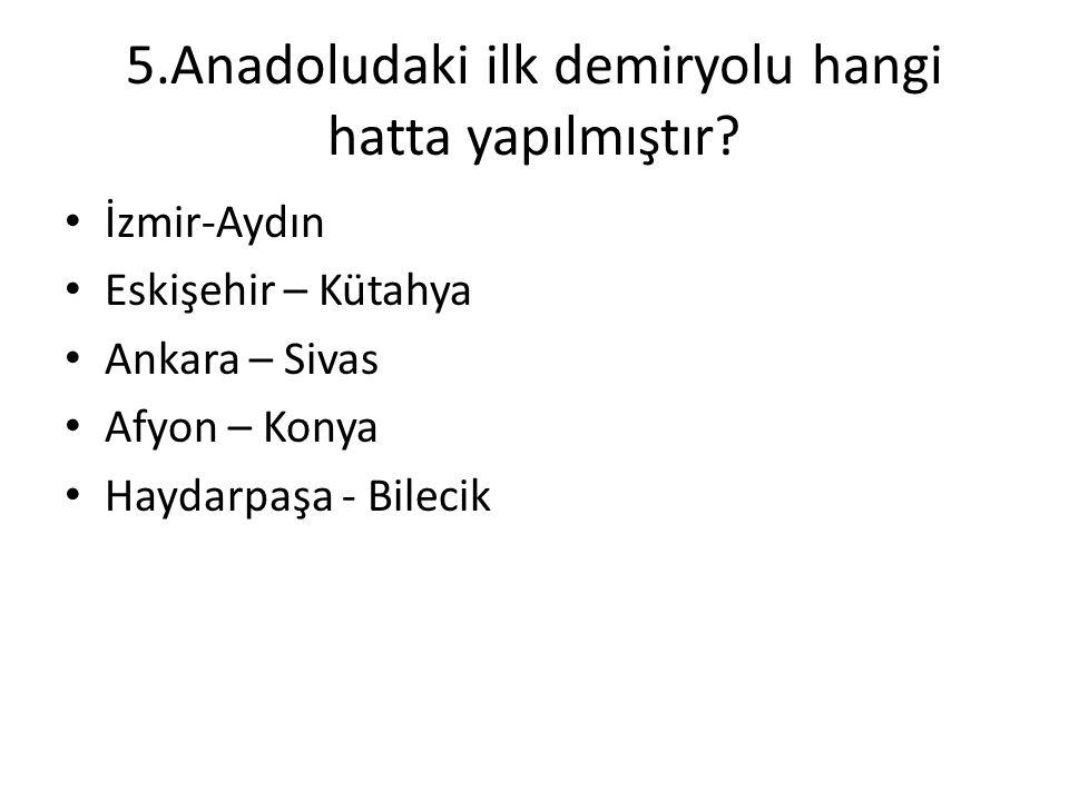 5.Anadoludaki ilk demiryolu hangi hatta yapılmıştır? • İzmir-Aydın • Eskişehir – Kütahya • Ankara – Sivas • Afyon – Konya • Haydarpaşa - Bilecik