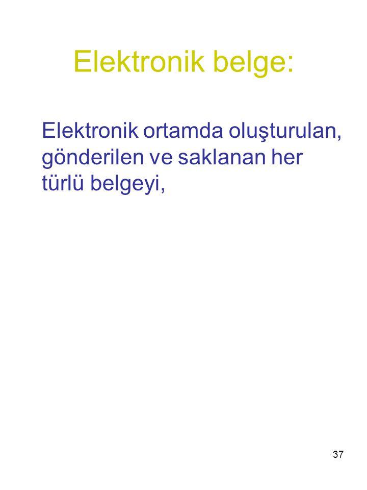 37 Elektronik belge: Elektronik ortamda oluşturulan, gönderilen ve saklanan her türlü belgeyi,