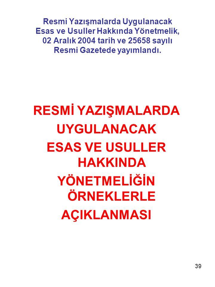 39 Resmi Yazışmalarda Uygulanacak Esas ve Usuller Hakkında Yönetmelik, 02 Aralık 2004 tarih ve 25658 sayılı Resmi Gazetede yayımlandı. RESMİ YAZIŞMALA