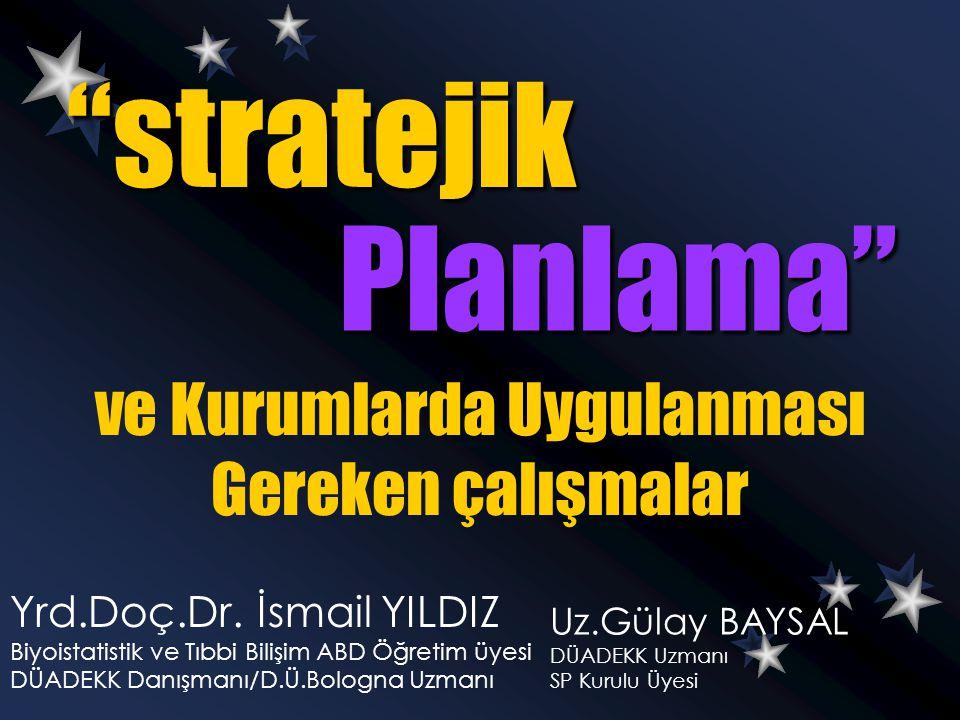 """""""stratejik Planlama"""" Yrd.Doç.Dr. İsmail YILDIZ Biyoistatistik ve Tıbbi Bilişim ABD Öğretim üyesi DÜADEKK Danışmanı/D.Ü.Bologna Uzmanı ve Kurumlarda Uy"""