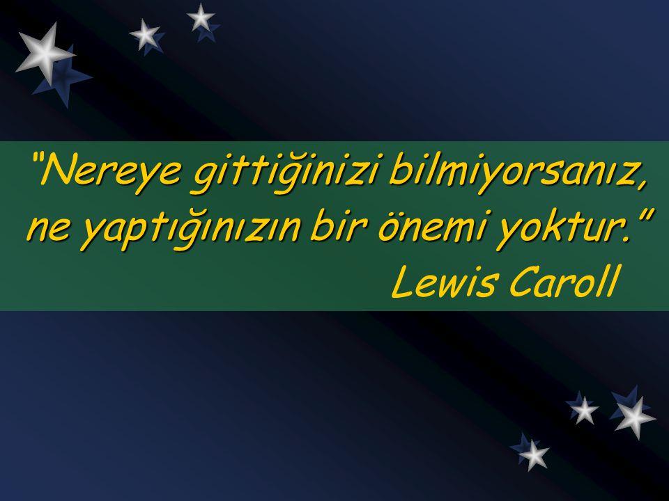 """ereye gittiğinizi bilmiyorsanız, """"Nereye gittiğinizi bilmiyorsanız, ne yaptığınızın bir önemi yoktur."""" Lewis Caroll ereye gittiğinizi bilmiyorsanız, """""""