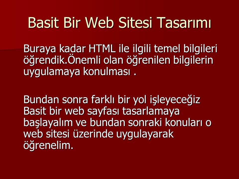 Basit Bir Web Sitesi Tasarımı Buraya kadar HTML ile ilgili temel bilgileri öğrendik.Önemli olan öğrenilen bilgilerin uygulamaya konulması. Bundan sonr