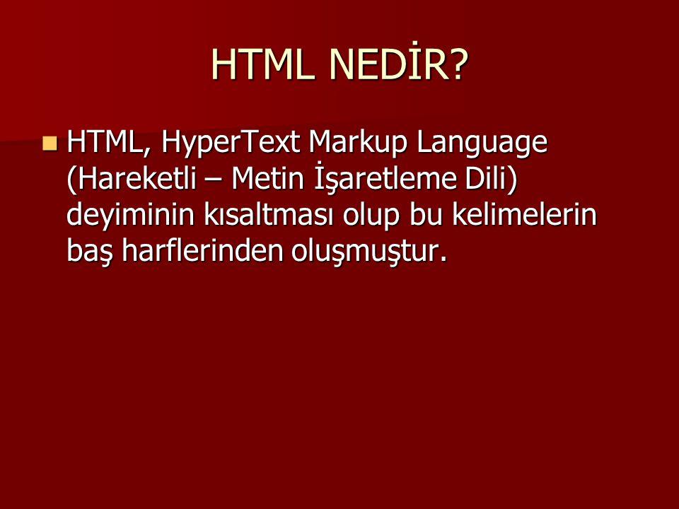 HTML NEDİR?  HTML, HyperText Markup Language (Hareketli – Metin İşaretleme Dili) deyiminin kısaltması olup bu kelimelerin baş harflerinden oluşmuştur