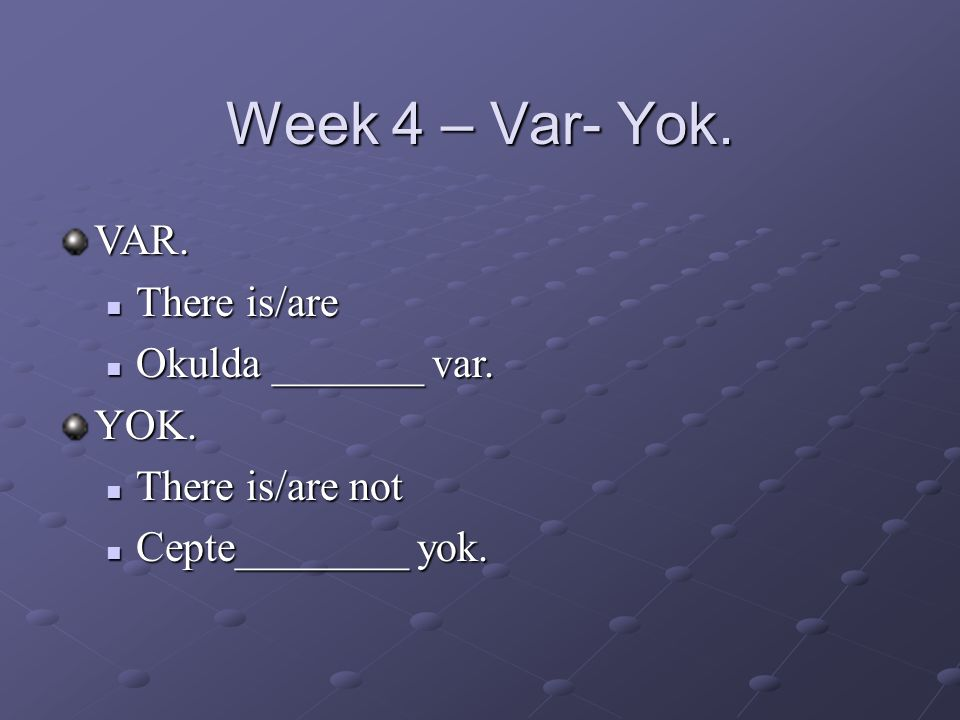 Week 4 – Var- Yok. VAR.  There is/are  Okulda _______ var.