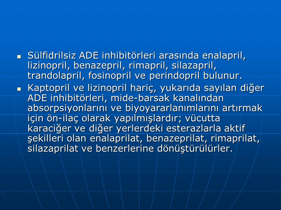  Sülfidrilsiz ADE inhibitörleri arasında enalapril, lizinopril, benazepril, rimapril, silazapril, trandolapril, fosinopril ve perindopril bulunur. 