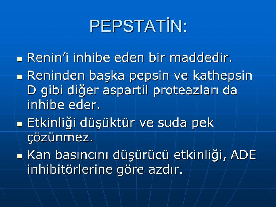 PEPSTATİN:  Renin'i inhibe eden bir maddedir.  Reninden başka pepsin ve kathepsin D gibi diğer aspartil proteazları da inhibe eder.  Etkinliği düşü