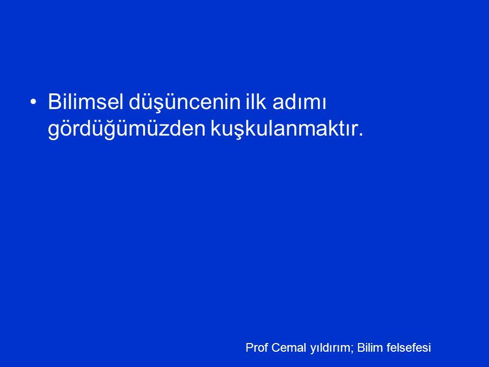 •Bilimsel düşüncenin ilk adımı gördüğümüzden kuşkulanmaktır. Prof Cemal yıldırım; Bilim felsefesi