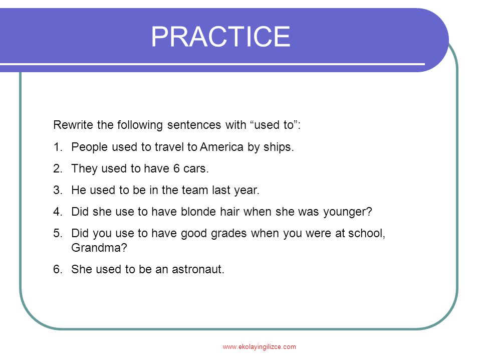 www.ekolayingilizce.com PRACTICE Rewrite the following sentences with used to : 1.People used to travel to America by ships.