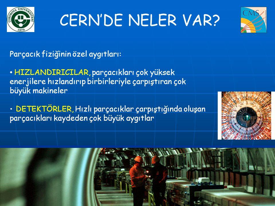 CERN'DE NELER VAR? Parçacık fiziğinin özel aygıtları: • HIZLANDIRICILAR, parçacıkları çok yüksek enerjilere hızlandırıp birbirleriyle çarpıştıran çok