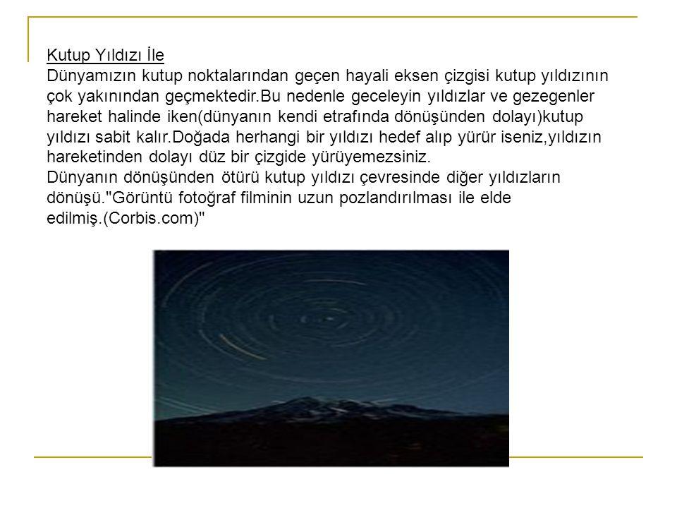 Kutup Yıldızı İle Dünyamızın kutup noktalarından geçen hayali eksen çizgisi kutup yıldızının çok yakınından geçmektedir.Bu nedenle geceleyin yıldızlar ve gezegenler hareket halinde iken(dünyanın kendi etrafında dönüşünden dolayı)kutup yıldızı sabit kalır.Doğada herhangi bir yıldızı hedef alıp yürür iseniz,yıldızın hareketinden dolayı düz bir çizgide yürüyemezsiniz.