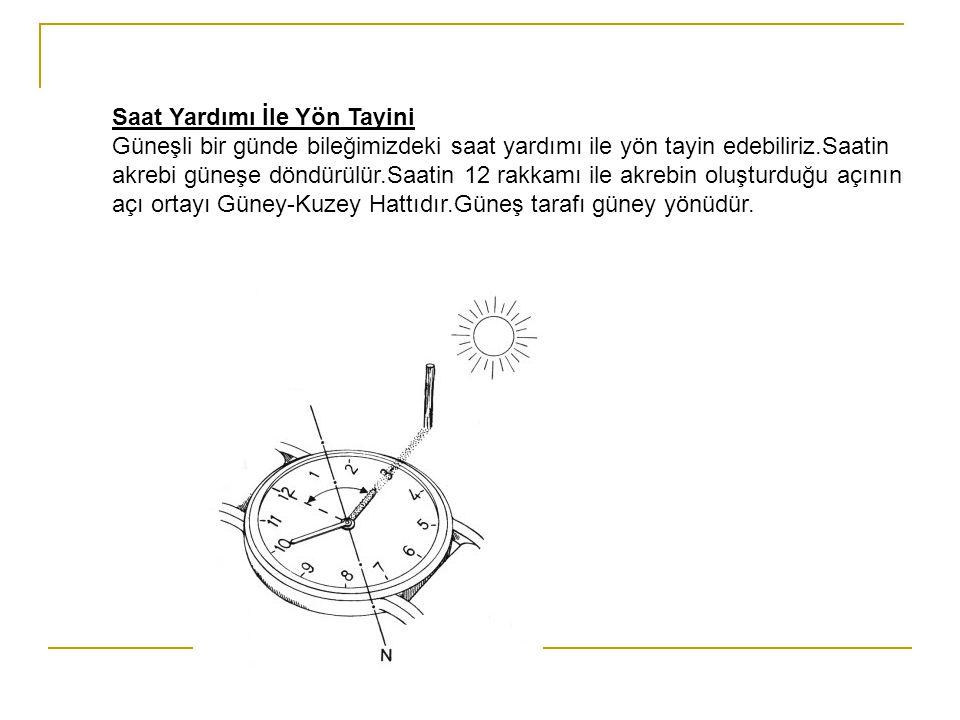 Saat Yardımı İle Yön Tayini Güneşli bir günde bileğimizdeki saat yardımı ile yön tayin edebiliriz.Saatin akrebi güneşe döndürülür.Saatin 12 rakkamı ile akrebin oluşturduğu açının açı ortayı Güney-Kuzey Hattıdır.Güneş tarafı güney yönüdür.