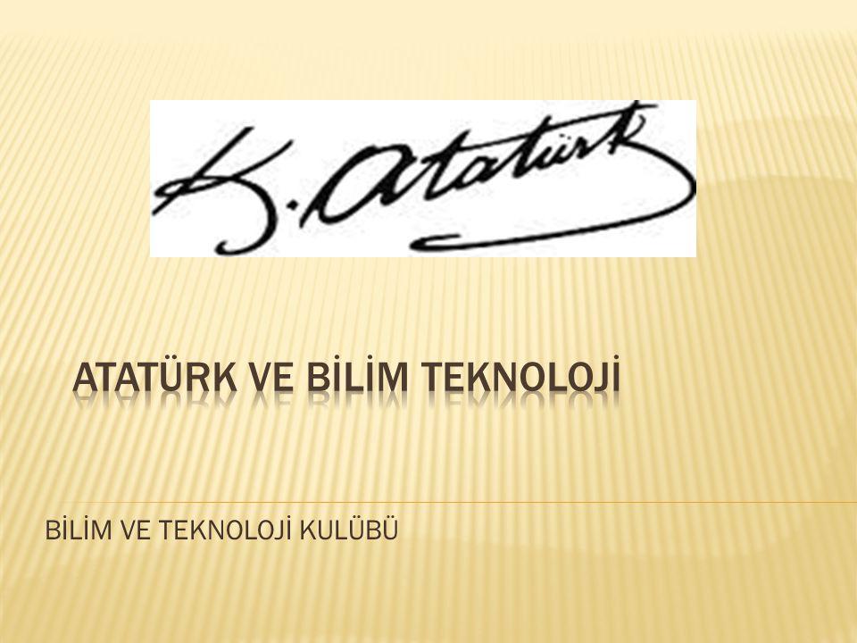  Görüldüğü üzere, Büyük Önder Gazi Mustafa Kemal Atatürk, bilime ve teknolojiye büyük önem vermiş, hayatın her safhasında bilimden faydalanılması, Türk milleti olarak yeni bilimsel çalışmalara imza atılmasını istemiştir.