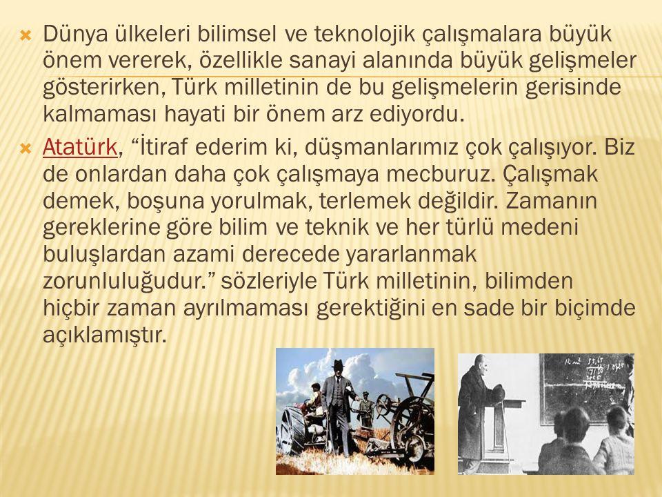  Dünya ülkeleri bilimsel ve teknolojik çalışmalara büyük önem vererek, özellikle sanayi alanında büyük gelişmeler gösterirken, Türk milletinin de bu