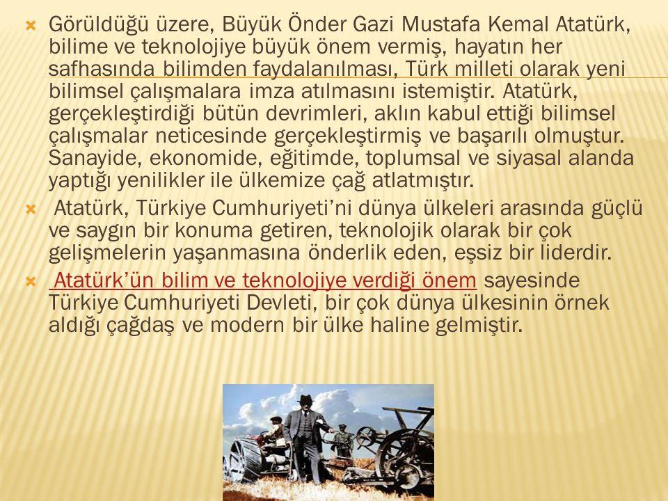  Görüldüğü üzere, Büyük Önder Gazi Mustafa Kemal Atatürk, bilime ve teknolojiye büyük önem vermiş, hayatın her safhasında bilimden faydalanılması, Tü