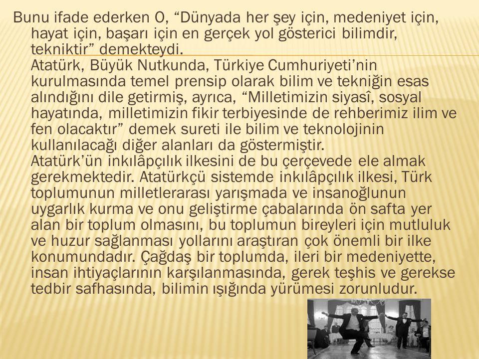 """Bunu ifade ederken O, """"Dünyada her şey için, medeniyet için, hayat için, başarı için en gerçek yol gösterici bilimdir, tekniktir"""" demekteydi. Atatürk,"""