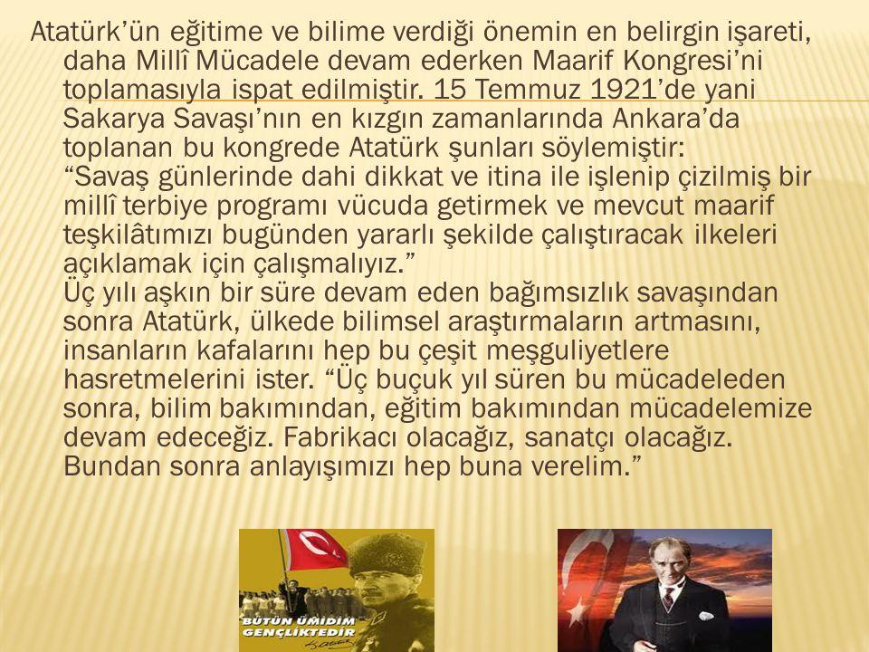 Atatürk'ün eğitime ve bilime verdiği önemin en belirgin işareti, daha Millî Mücadele devam ederken Maarif Kongresi'ni toplamasıyla ispat edilmiştir. 1
