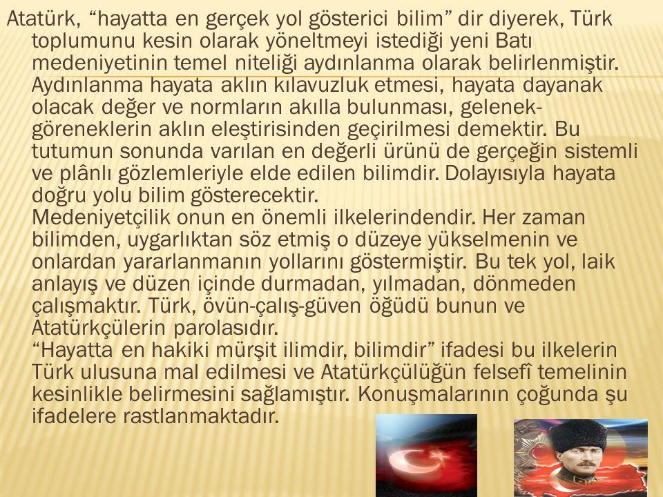 """Atatürk, """"hayatta en gerçek yol gösterici bilim"""" dir diyerek, Türk toplumunu kesin olarak yöneltmeyi istediği yeni Batı medeniyetinin temel niteliği a"""