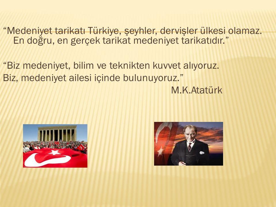 """""""Medeniyet tarikatı Türkiye, şeyhler, dervişler ülkesi olamaz. En doğru, en gerçek tarikat medeniyet tarikatıdır."""" """"Biz medeniyet, bilim ve teknikten"""