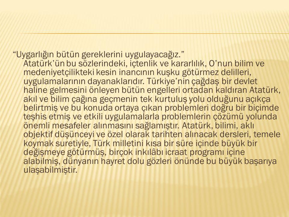 """""""Uygarlığın bütün gereklerini uygulayacağız."""" Atatürk'ün bu sözlerindeki, içtenlik ve kararlılık, O'nun bilim ve medeniyetçilikteki kesin inancının ku"""