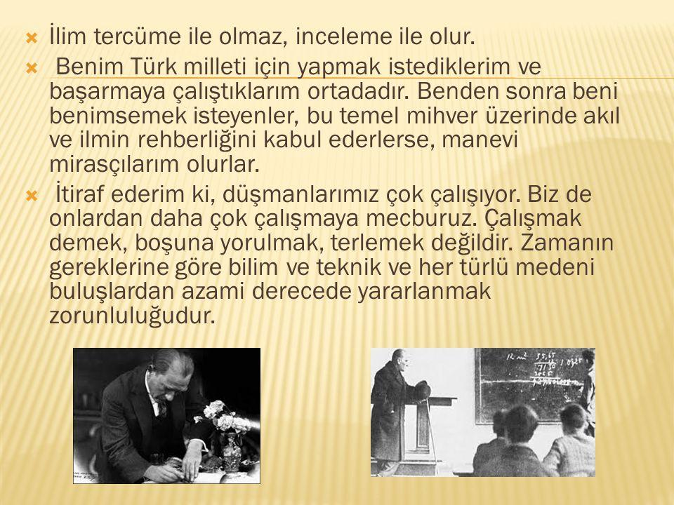  İlim tercüme ile olmaz, inceleme ile olur.  Benim Türk milleti için yapmak istediklerim ve başarmaya çalıştıklarım ortadadır. Benden sonra beni ben