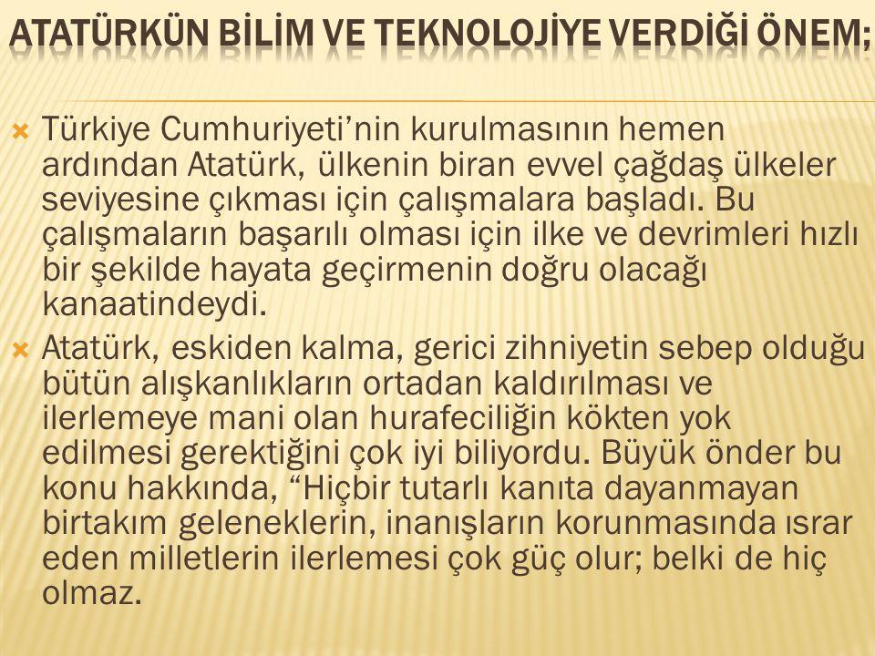 Uygarlığın bütün gereklerini uygulayacağız. Atatürk'ün bu sözlerindeki, içtenlik ve kararlılık, O'nun bilim ve medeniyetçilikteki kesin inancının kuşku götürmez delilleri, uygulamalarının dayanaklarıdır.