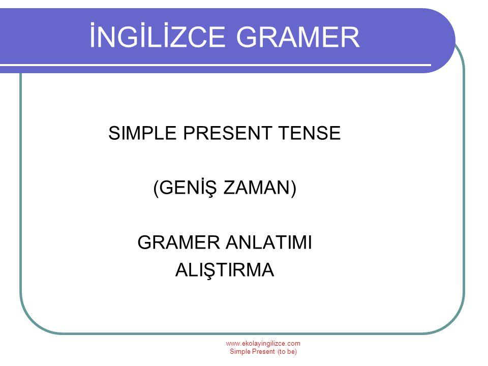 www.ekolayingilizce.com Simple Present (to be) İNGİLİZCE GRAMER SIMPLE PRESENT TENSE (GENİŞ ZAMAN) GRAMER ANLATIMI ALIŞTIRMA