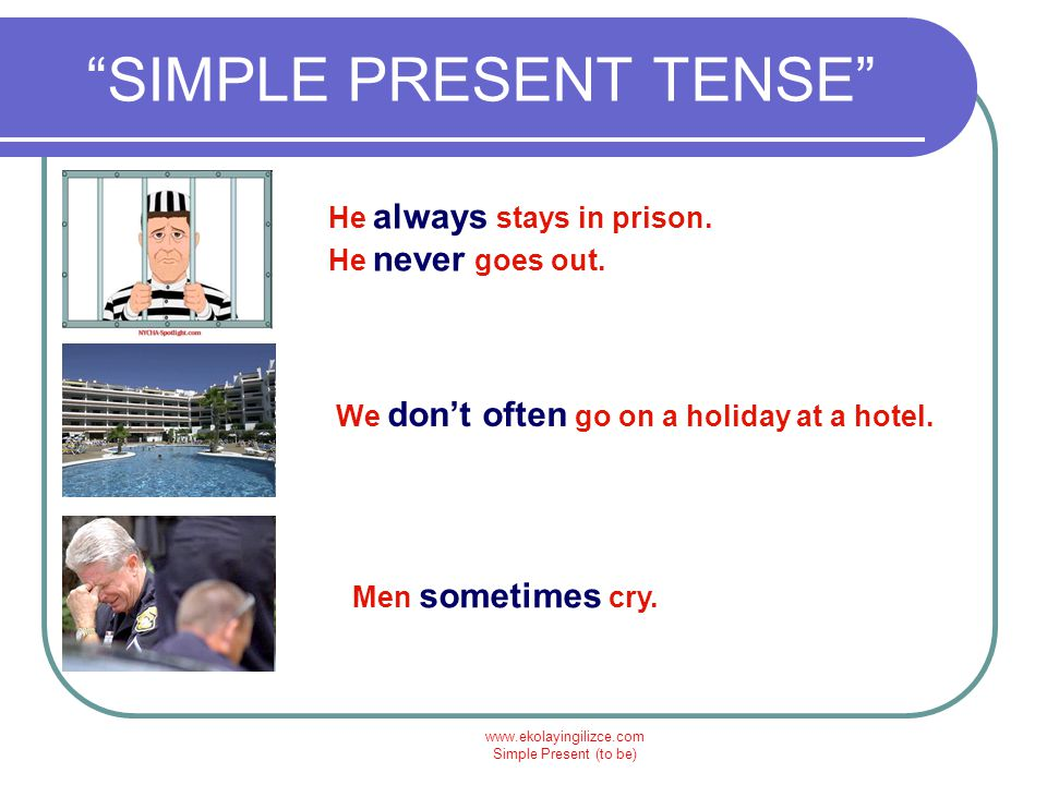 "www.ekolayingilizce.com Simple Present (to be) ""SIMPLE PRESENT TENSE"" He always stays in prison. He never goes out. We don't often go on a holiday at"
