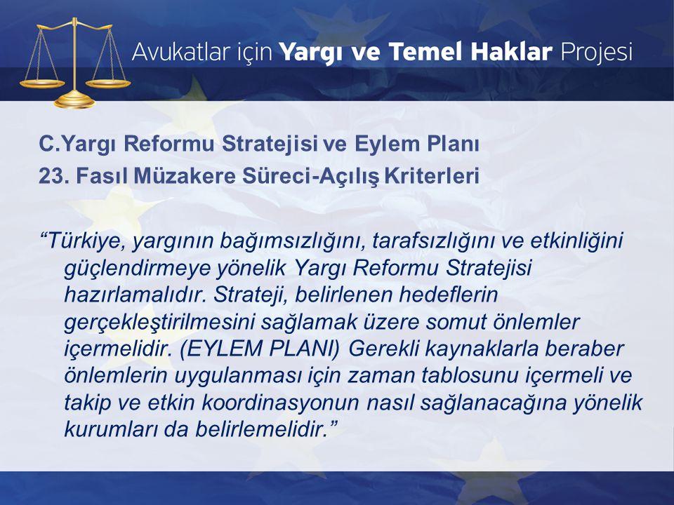 """C.Yargı Reformu Stratejisi ve Eylem Planı 23. Fasıl Müzakere Süreci-Açılış Kriterleri """"Türkiye, yargının bağımsızlığını, tarafsızlığını ve etkinliğini"""