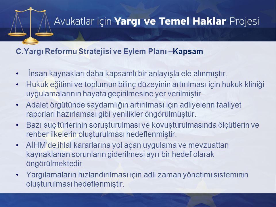 C.Yargı Reformu Stratejisi ve Eylem Planı –Kapsam • İnsan kaynakları daha kapsamlı bir anlayışla ele alınmıştır. •Hukuk eğitimi ve toplumun bilinç düz