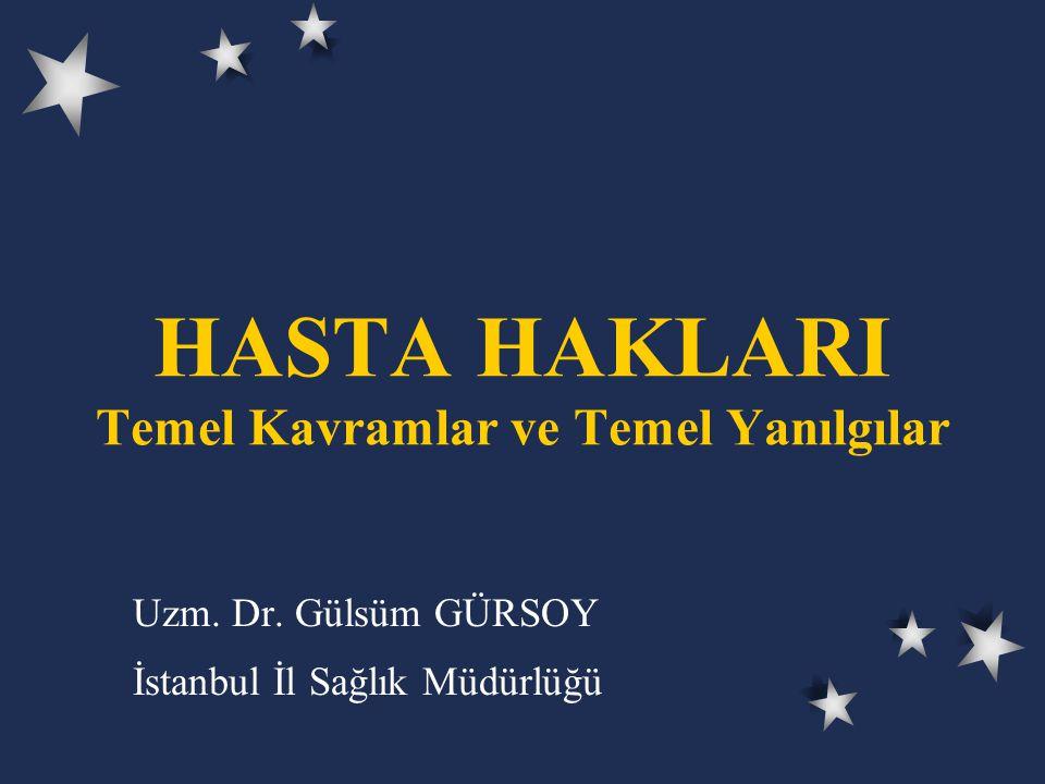 HASTA HAKLARI Temel Kavramlar ve Temel Yanılgılar Uzm. Dr. Gülsüm GÜRSOY İstanbul İl Sağlık Müdürlüğü