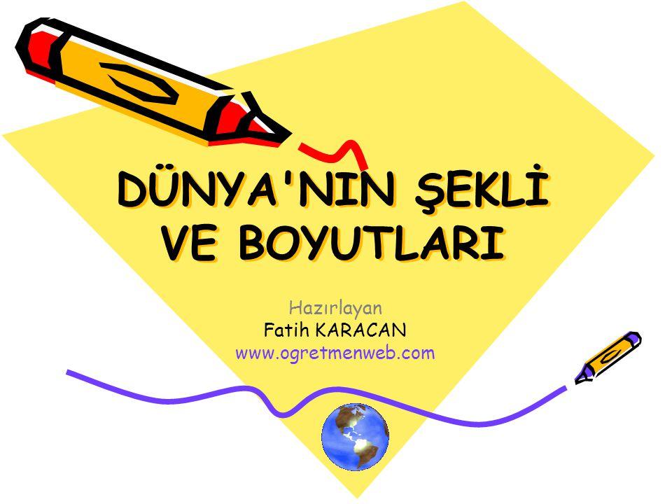 DÜNYA'NIN ŞEKLİ VE BOYUTLARI Hazırlayan Fatih KARACAN www.ogretmenweb.com