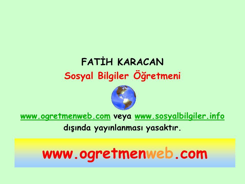 FATİH KARACAN Sosyal Bilgiler Öğretmeni www.ogretmenweb.comwww.ogretmenweb.com veya www.sosyalbilgiler.infowww.sosyalbilgiler.info dışında yayınlanmas