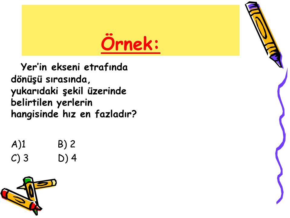 Örnek: Yer'in ekseni etrafında dönüşü sırasında, yukarıdaki şekil üzerinde belirtilen yerlerin hangisinde hız en fazladır? A)1 B) 2 C) 3 D) 4