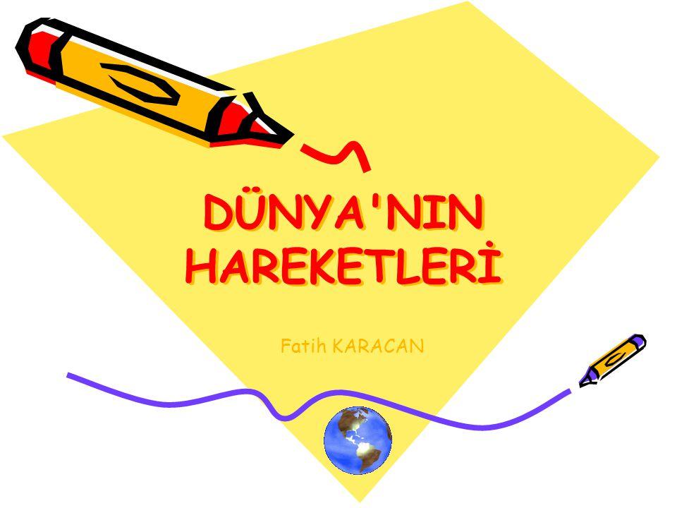 DÜNYA'NIN HAREKETLERİ Fatih KARACAN www.ogretmenweb.com