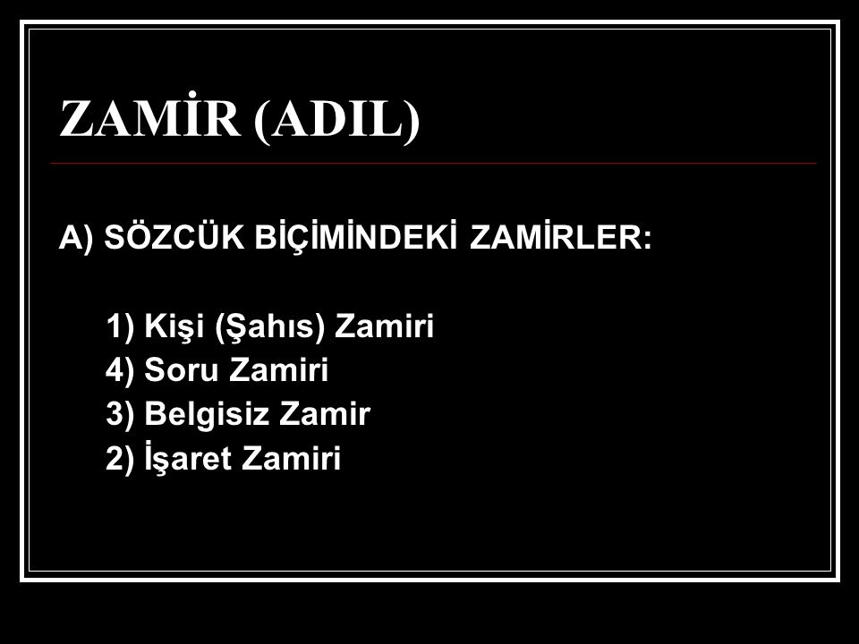ZAMİR (ADIL) A) SÖZCÜK BİÇİMİNDEKİ ZAMİRLER: 1) Kişi (Şahıs) Zamiri 4) Soru Zamiri 3) Belgisiz Zamir 2) İşaret Zamiri