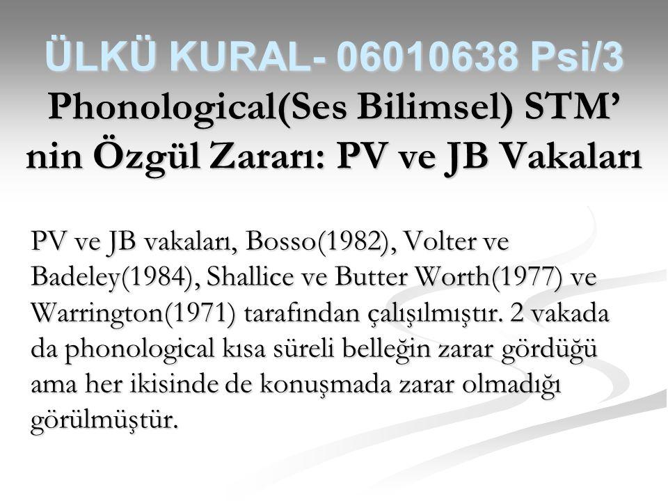 ÜLKÜ KURAL- 06010638 Psi/3 Phonological(Ses Bilimsel) STM' nin Özgül Zararı: PV ve JB Vakaları PV ve JB vakaları, Bosso(1982), Volter ve Badeley(1984)