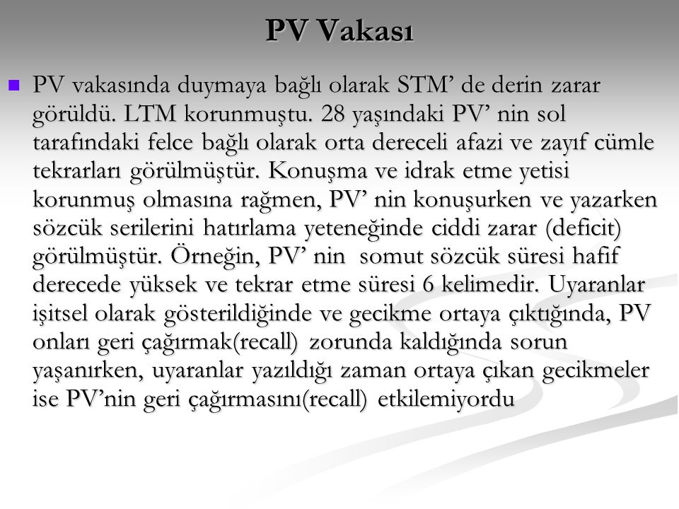 PV Vakası  PV vakasında duymaya bağlı olarak STM' de derin zarar görüldü. LTM korunmuştu. 28 yaşındaki PV' nin sol tarafındaki felce bağlı olarak ort