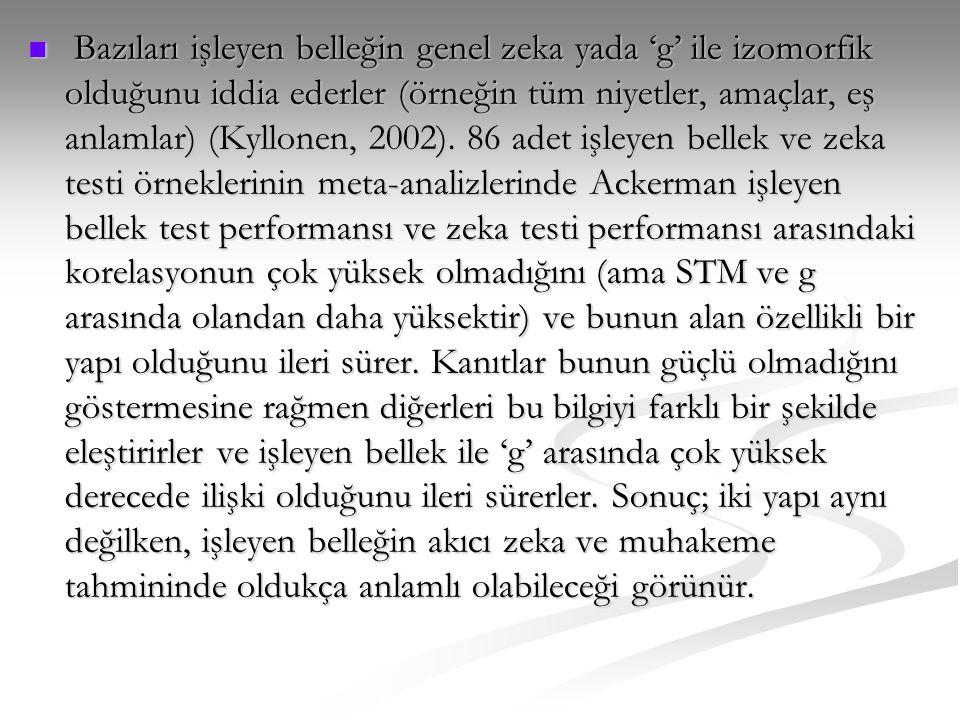  Bazıları işleyen belleğin genel zeka yada 'g' ile izomorfik olduğunu iddia ederler (örneğin tüm niyetler, amaçlar, eş anlamlar) (Kyllonen, 2002). 86