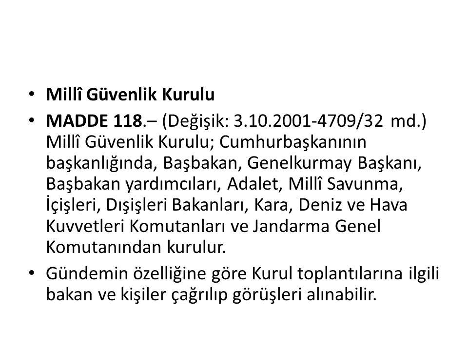 • Millî Güvenlik Kurulu • MADDE 118.– (Değişik: 3.10.2001-4709/32 md.) Millî Güvenlik Kurulu; Cumhurbaşkanının başkanlığında, Başbakan, Genelkurmay Ba
