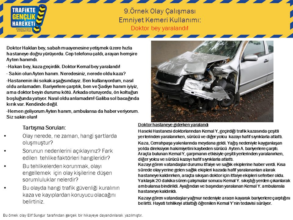 Örnek olay konusuÖrnek olayın içeriğiMüfredata göre ilgili kazanım numarası Sağlayacağı kazanım 9-Emniyet kemeri kullanımı Araç içinde emniyet kemeri takmanın önemi Güvenli yolculuk yapmak için alınacak diğer önlemler 12,13 -Emniyet kemeri ve çocuk güvenlik koltuğu kullanmanın gerekliliğini açıklar -Güvenli yolculuk için gerekli önlemleri alır