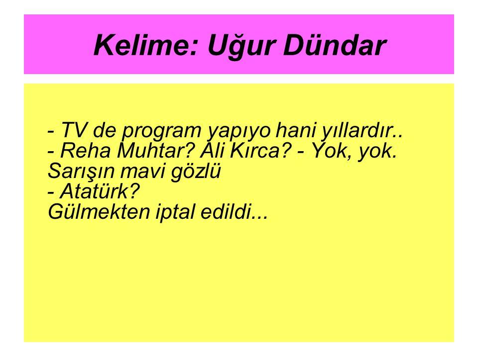 Kelime: Uğur Dündar - TV de program yapıyo hani yıllardır.. - Reha Muhtar? Ali Kırca? - Yok, yok. Sarışın mavi gözlü - Atatürk? Gülmekten iptal edildi