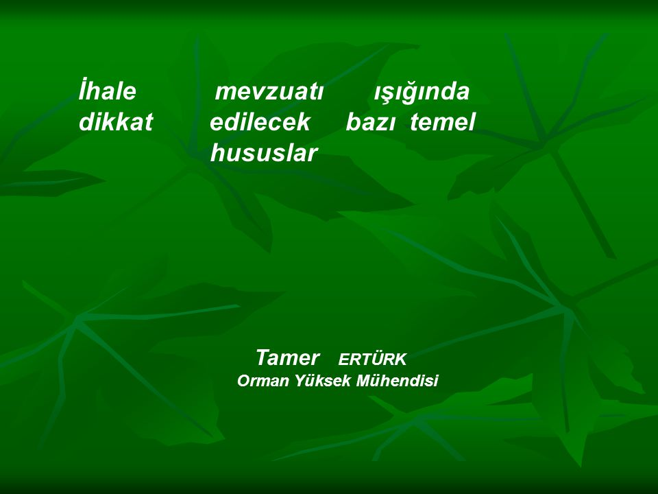 İhale mevzuatı ışığında dikkat edilecek bazı temel hususlar Tamer ERTÜRK Orman Yüksek Mühendisi