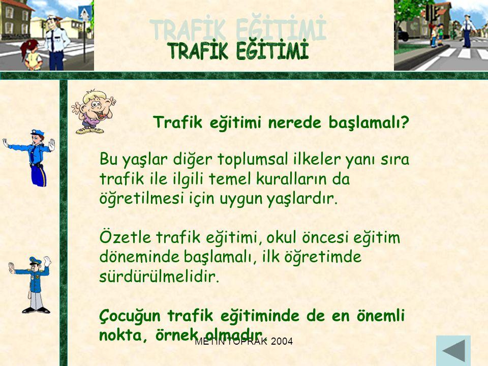 METİN TOPRAK 200411 Bu yaşlar diğer toplumsal ilkeler yanı sıra trafik ile ilgili temel kuralların da öğretilmesi için uygun yaşlardır.