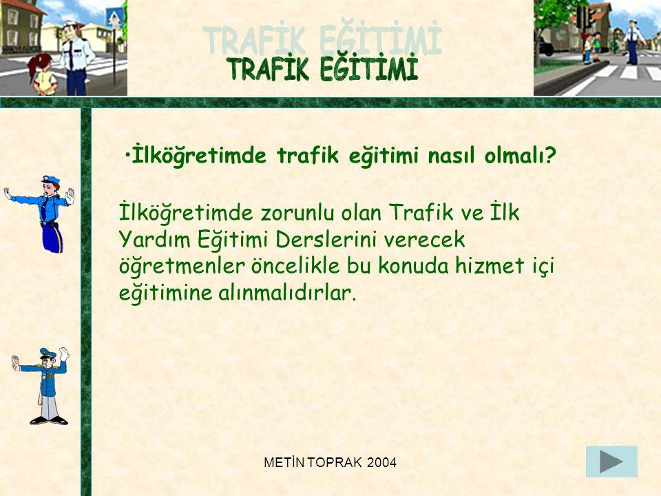METİN TOPRAK 200412 İlköğretimde zorunlu olan Trafik ve İlk Yardım Eğitimi Derslerini verecek öğretmenler öncelikle bu konuda hizmet içi eğitimine alınmalıdırlar.