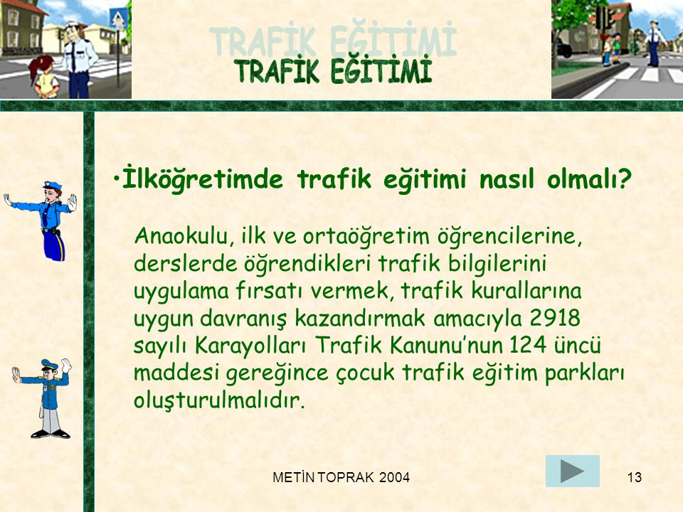 METİN TOPRAK 200413 Anaokulu, ilk ve ortaöğretim öğrencilerine, derslerde öğrendikleri trafik bilgilerini uygulama fırsatı vermek, trafik kurallarına uygun davranış kazandırmak amacıyla 2918 sayılı Karayolları Trafik Kanunu'nun 124 üncü maddesi gereğince çocuk trafik eğitim parkları oluşturulmalıdır.
