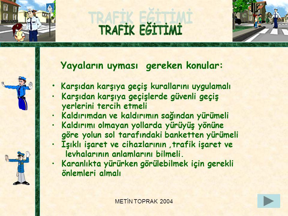 METİN TOPRAK 200422 Yayaların uyması gereken konular: • Karşıdan karşıya geçiş kurallarını uygulamalı • Karşıdan karşıya geçişlerde güvenli geçiş yerlerini tercih etmeli • Kaldırımdan ve kaldırımın sağından yürümeli • Kaldırımı olmayan yollarda yürüyüş yönüne göre yolun sol tarafındaki banketten yürümeli • Işıklı işaret ve cihazlarının,trafik işaret ve levhalarının anlamlarını bilmeli.