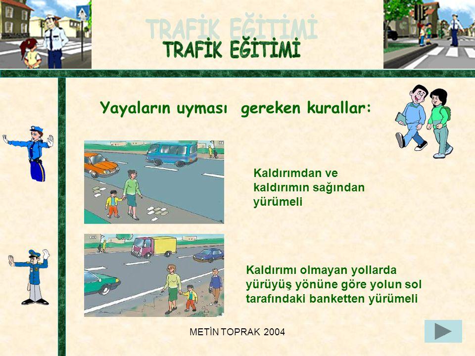METİN TOPRAK 200423 Yayaların uyması gereken kurallar: Kaldırımdan ve kaldırımın sağından yürümeli Kaldırımı olmayan yollarda yürüyüş yönüne göre yolun sol tarafındaki banketten yürümeli